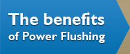 The benefits of Power Flushing?